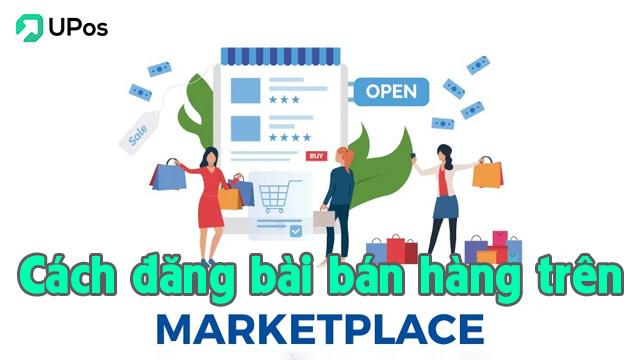 Hướng dẫn từ A - Z cách đăng bài bán hàng trên marketplace