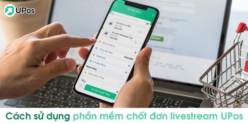 Cách sử dụng phần mềm chốt đơn livestream UPos Việt Nam